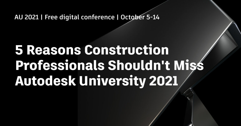 5 Reasons Construction Pro's Should Not Miss Autodesk University 2021